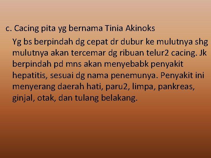 c. Cacing pita yg bernama Tinia Akinoks Yg bs berpindah dg cepat dr dubur