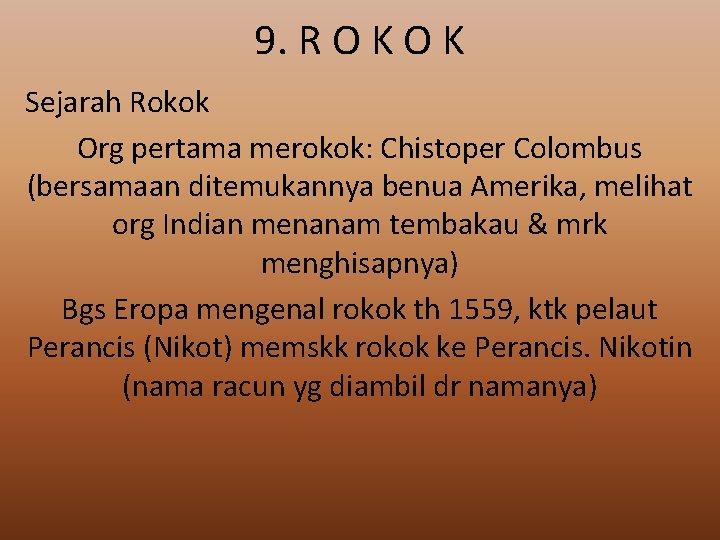 9. R O K Sejarah Rokok Org pertama merokok: Chistoper Colombus (bersamaan ditemukannya benua