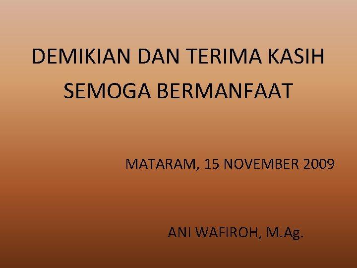DEMIKIAN DAN TERIMA KASIH SEMOGA BERMANFAAT MATARAM, 15 NOVEMBER 2009 ANI WAFIROH, M. Ag.