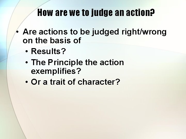 How are we to judge an action? • Are actions to be judged right/wrong
