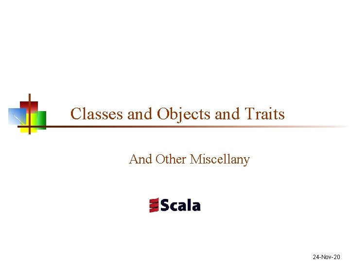 Classes and Objects and Traits And Other Miscellany 24 -Nov-20