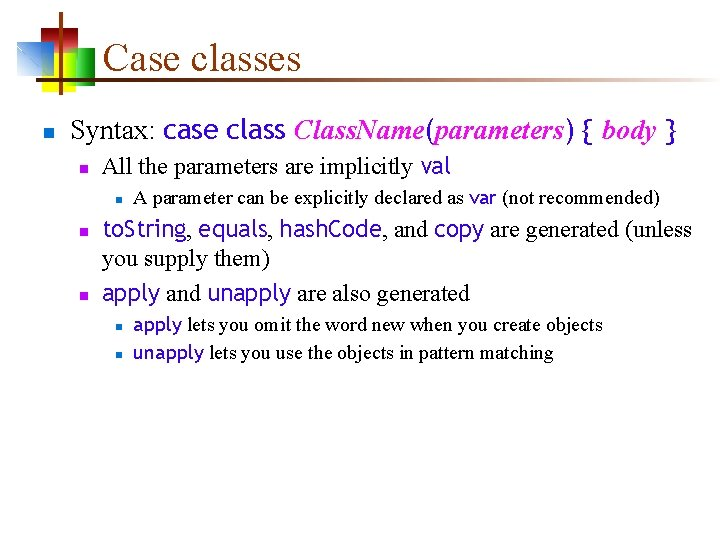 Case classes n Syntax: case class Class. Name(parameters) { body } n All the