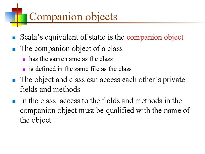 Companion objects n n Scala's equivalent of static is the companion object The companion