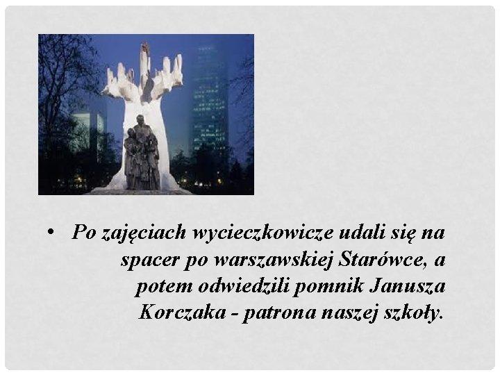 • Po zajęciach wycieczkowicze udali się na spacer po warszawskiej Starówce, a potem