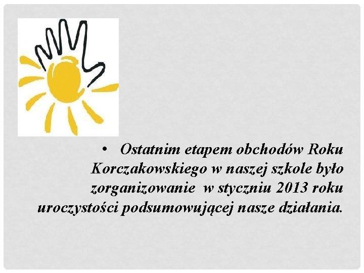 • Ostatnim etapem obchodów Roku Korczakowskiego w naszej szkole było zorganizowanie w styczniu