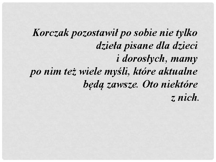 Korczak pozostawił po sobie nie tylko dzieła pisane dla dzieci i dorosłych, mamy po
