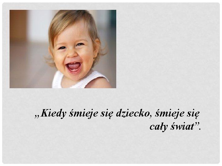 """""""Kiedy śmieje się dziecko, śmieje się cały świat""""."""