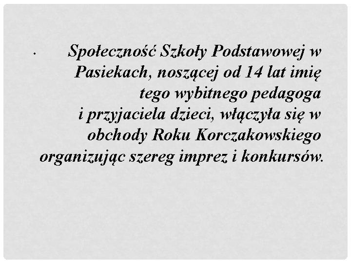 • Społeczność Szkoły Podstawowej w Pasiekach, noszącej od 14 lat imię tego wybitnego