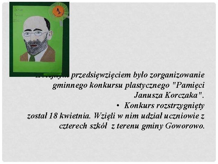 """• Kolejnym przedsięwzięciem było zorganizowanie gminnego konkursu plastycznego """"Pamięci Janusza Korczaka"""". • Konkurs"""