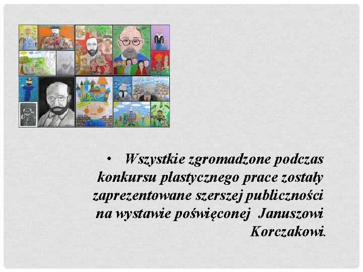 • Wszystkie zgromadzone podczas konkursu plastycznego prace zostały zaprezentowane szerszej publiczności na wystawie