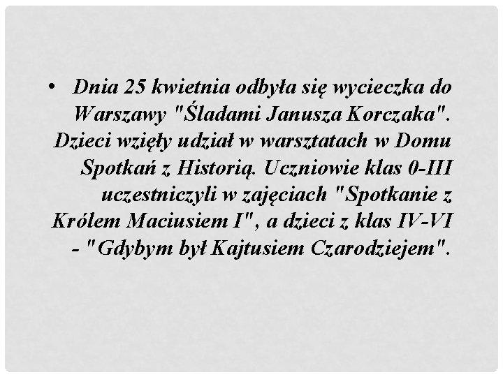 """• Dnia 25 kwietnia odbyła się wycieczka do Warszawy """"Śladami Janusza Korczaka"""". Dzieci"""