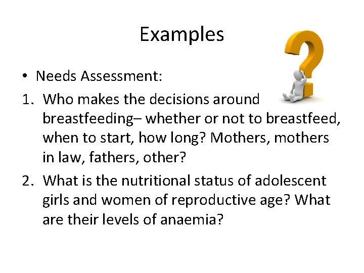 Examples • Needs Assessment: 1. Who makes the decisions around breastfeeding– whether or not