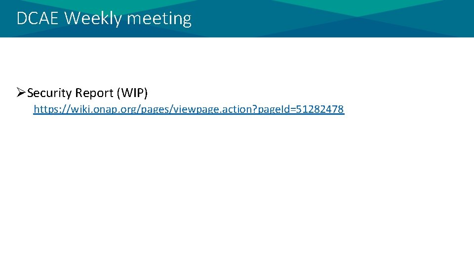 DCAE Weekly meeting ØSecurity Report (WIP) https: //wiki. onap. org/pages/viewpage. action? page. Id=51282478
