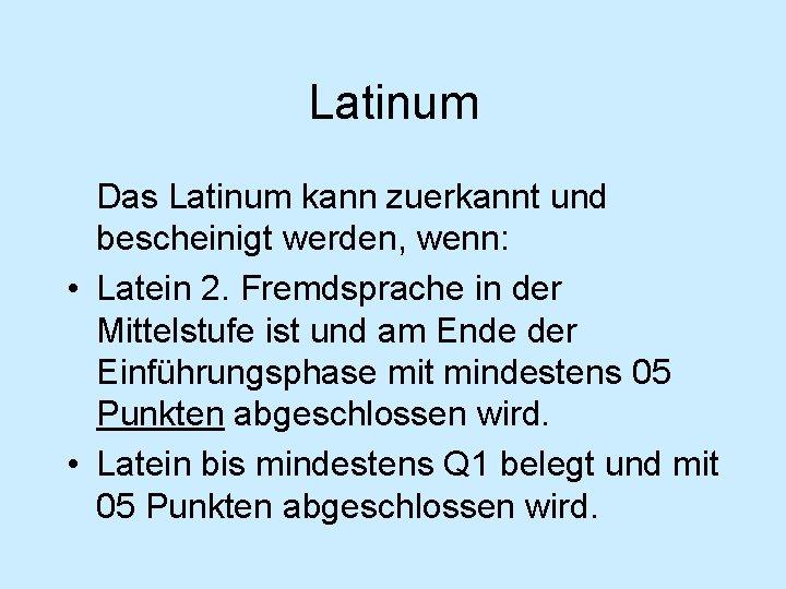 Latinum Das Latinum kann zuerkannt und bescheinigt werden, wenn: • Latein 2. Fremdsprache in