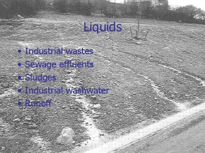 Liquids • • • Industrial wastes Sewage effluents Sludges Industrial washwater Runoff