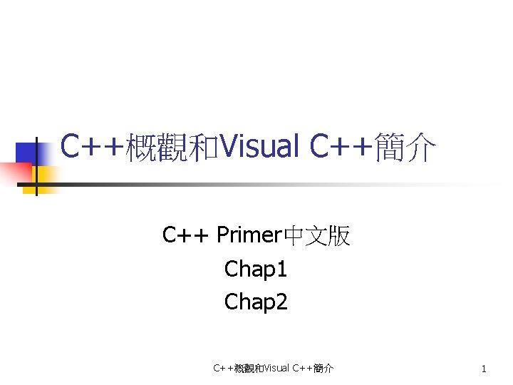 C++概觀和Visual C++簡介 C++ Primer中文版 Chap 1 Chap 2 C++概觀和Visual C++簡介 1