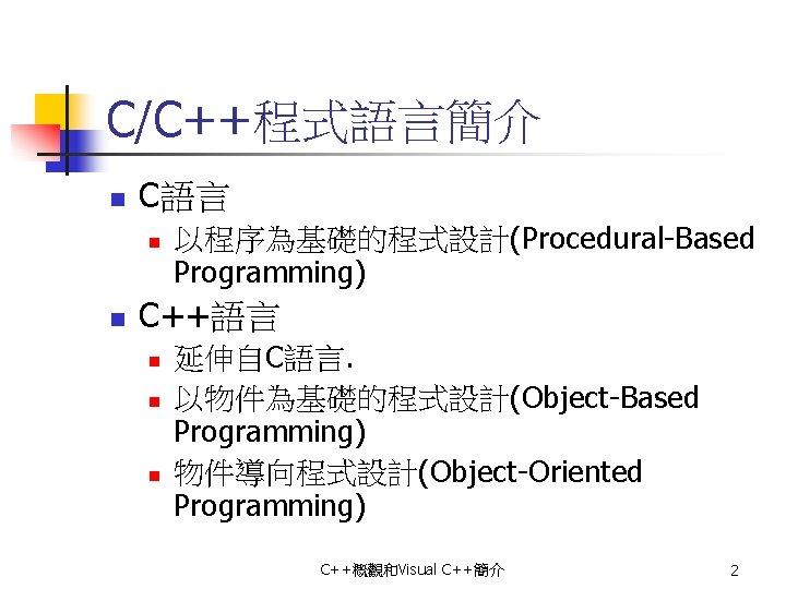 C/C++程式語言簡介 n C語言 n n 以程序為基礎的程式設計(Procedural-Based Programming) C++語言 n n n 延伸自C語言. 以物件為基礎的程式設計(Object-Based Programming)