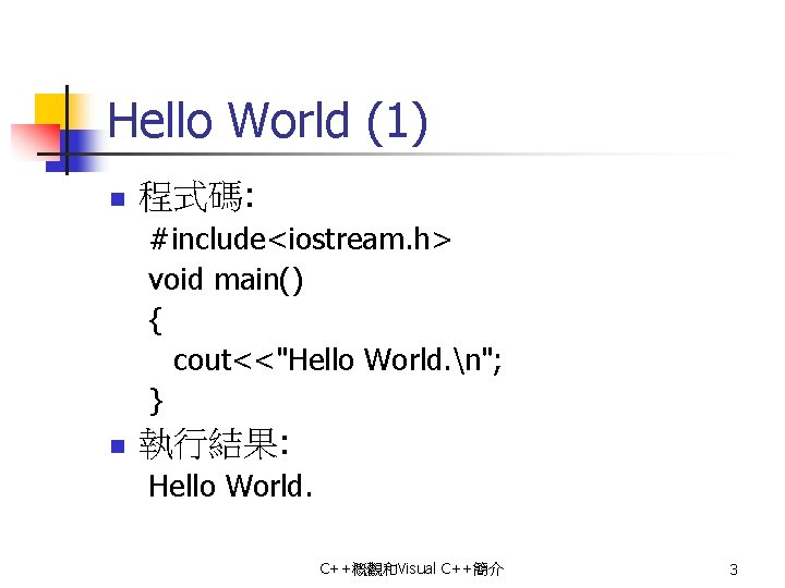 "Hello World (1) n 程式碼: #include<iostream. h> void main() { cout<<""Hello World. n""; }"