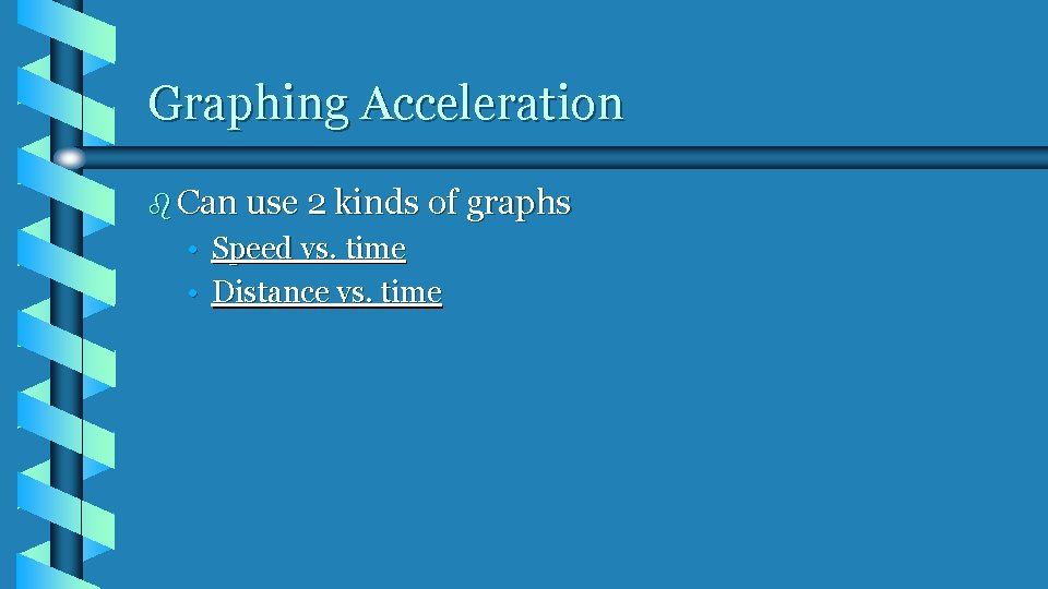 Graphing Acceleration b Can use 2 kinds of graphs • Speed vs. time •