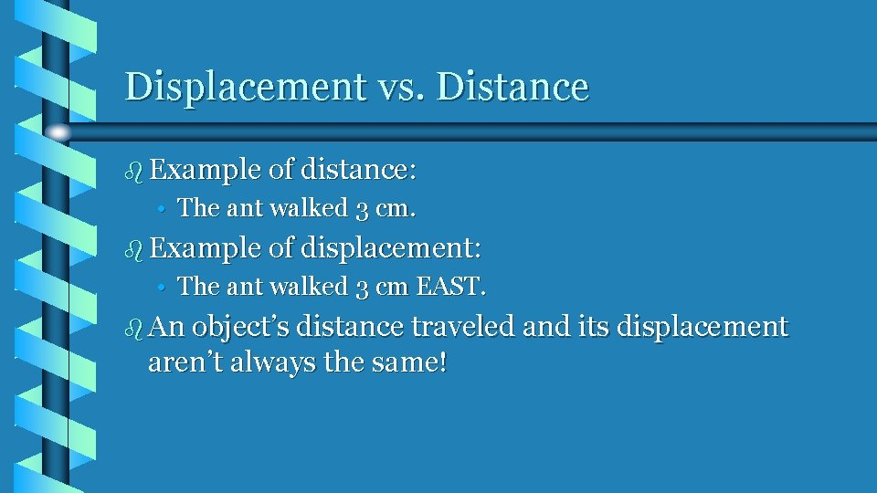 Displacement vs. Distance b Example of distance: • The ant walked 3 cm. b