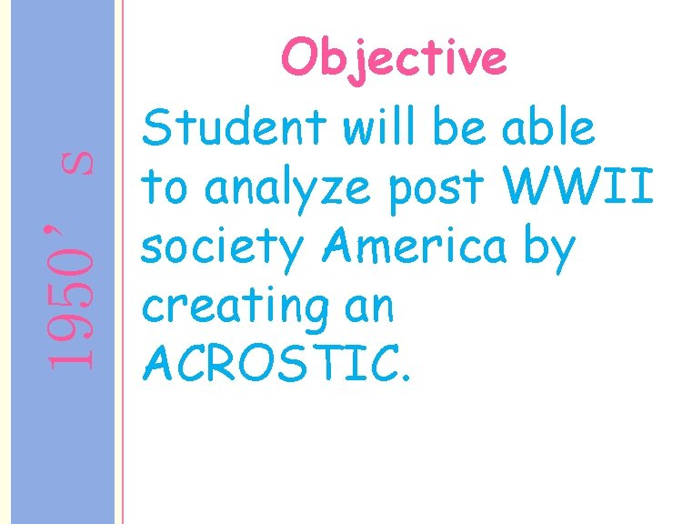 1950's Objective Student will be able to analyze post WWII society America by creating