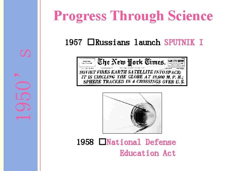 Progress Through Science 1950's 1957 �Russians launch SPUTNIK I 1958 �National Defense Education Act