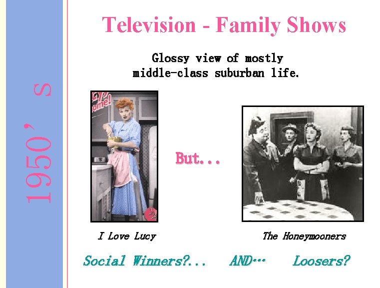 Television - Family Shows 1950's Glossy view of mostly middle-class suburban life. But. .