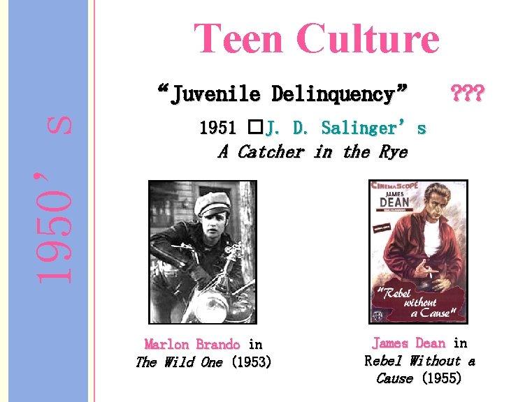 "Teen Culture 1950's ""Juvenile Delinquency"" ? ? ? 1951 �J. D. Salinger's A Catcher"