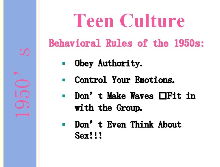 1950's Teen Culture Behavioral Rules of the 1950 s: § Obey Authority. § Control