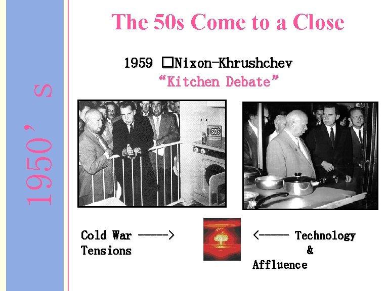 "1950's The 50 s Come to a Close 1959 �Nixon-Khrushchev ""Kitchen Debate"" Cold War"