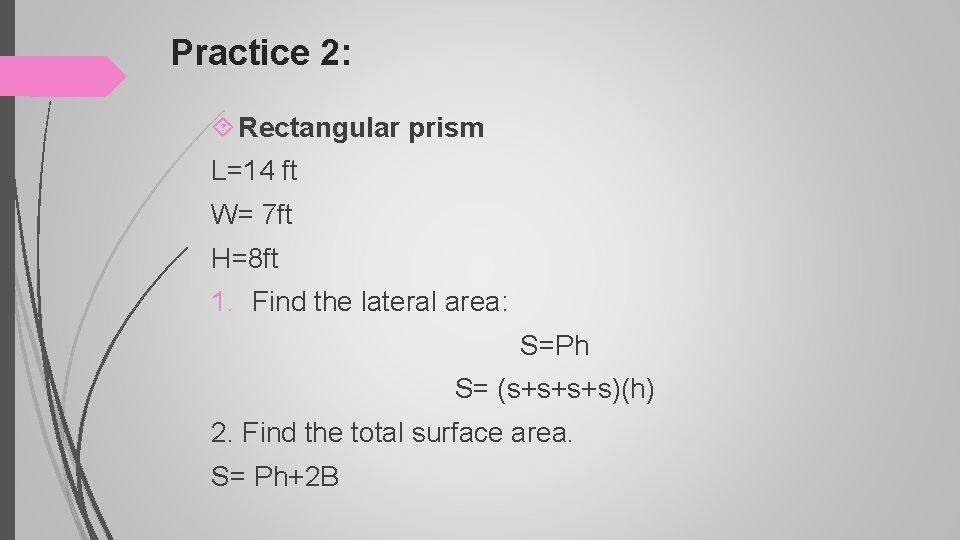 Practice 2: Rectangular prism L=14 ft W= 7 ft H=8 ft 1. Find the