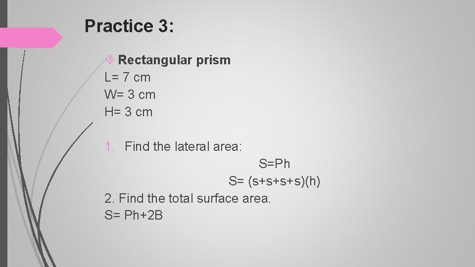 Practice 3: Rectangular prism L= 7 cm W= 3 cm H= 3 cm 1.