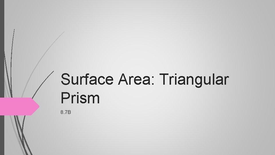 Surface Area: Triangular Prism 8. 7 B