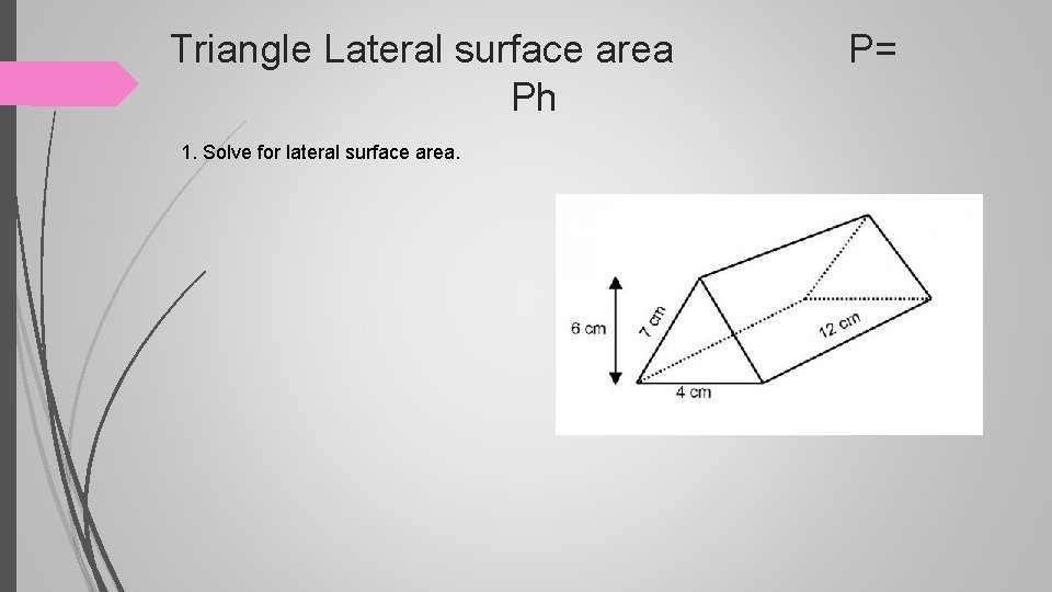 Triangle Lateral surface area P= Ph 1. Solve for lateral surface area.