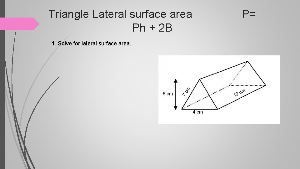 Triangle Lateral surface area P= Ph + 2 B 1. Solve for lateral surface