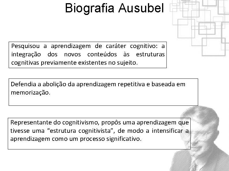 Biografia Ausubel Pesquisou a aprendizagem de caráter cognitivo: a integração dos novos conteúdos às