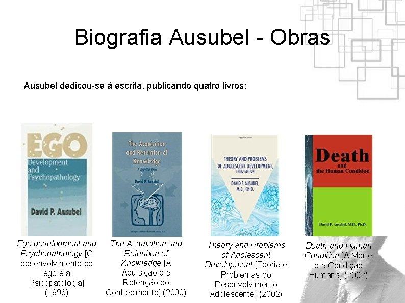 Biografia Ausubel - Obras Ausubel dedicou-se à escrita, publicando quatro livros: Ego development and