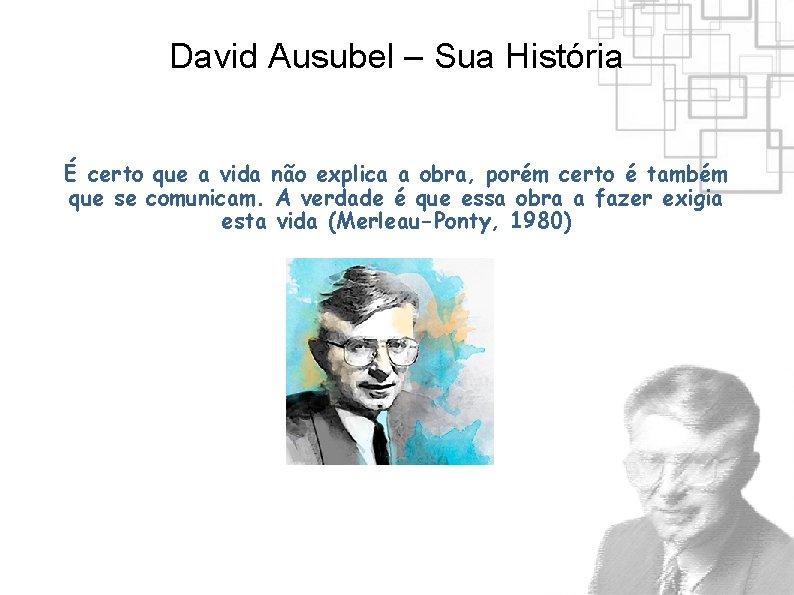 David Ausubel – Sua História É certo que a vida não explica a obra,