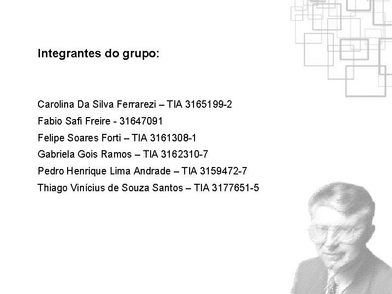 Integrantes do grupo: Carolina Da Silva Ferrarezi – TIA 3165199 -2 Fabio Safi Freire