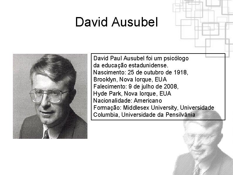 David Ausubel David Paul Ausubel foi um psicólogo da educação estadunidense. Nascimento: 25 de