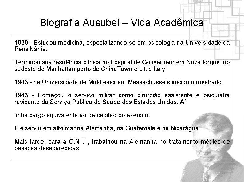 Biografia Ausubel – Vida Acadêmica 1939 - Estudou medicina, especializando-se em psicologia na Universidade