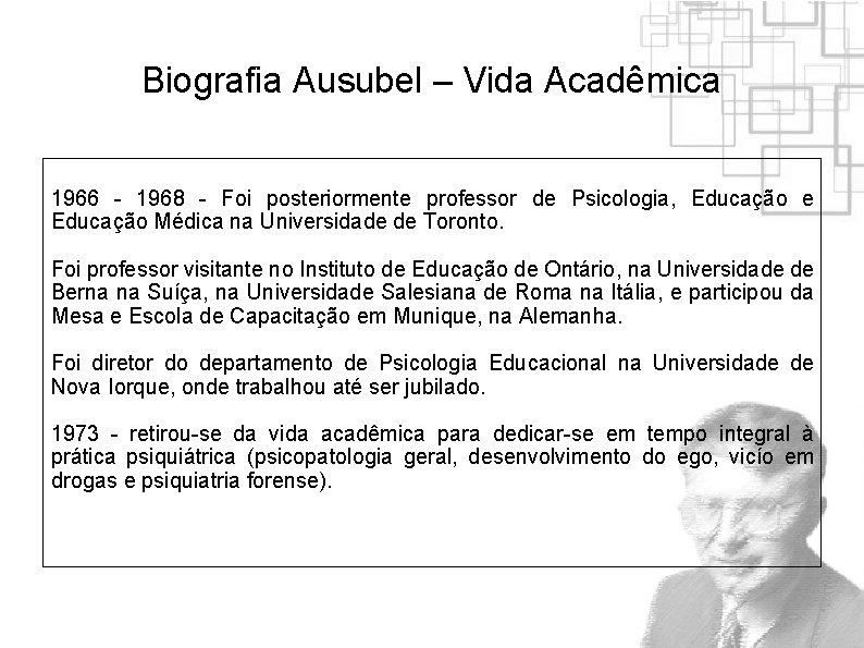 Biografia Ausubel – Vida Acadêmica 1966 - 1968 - Foi posteriormente professor de Psicologia,