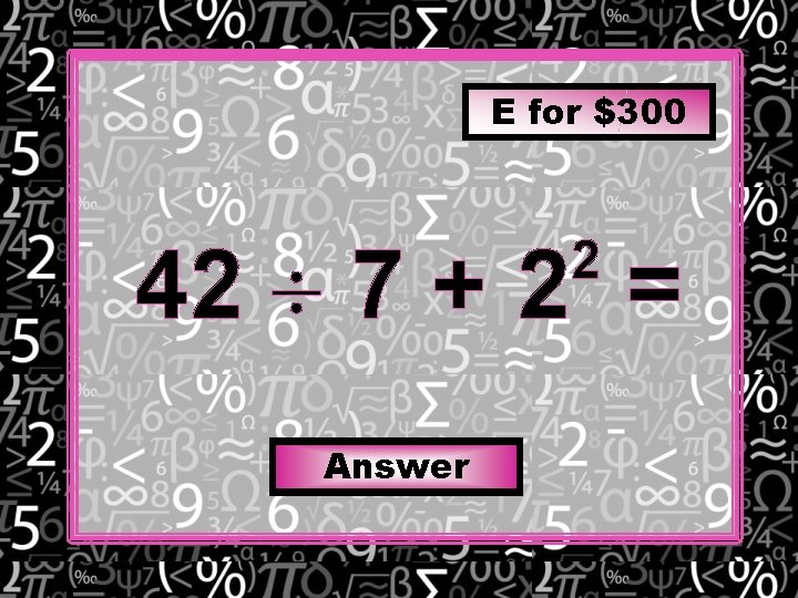 E for $300 42 7 + 2 = 2 Answer