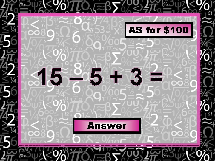 AS for $100 15 – 5 + 3 = Answer