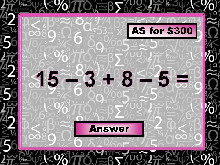 AS for $300 15 – 3 + 8 – 5 = Answer