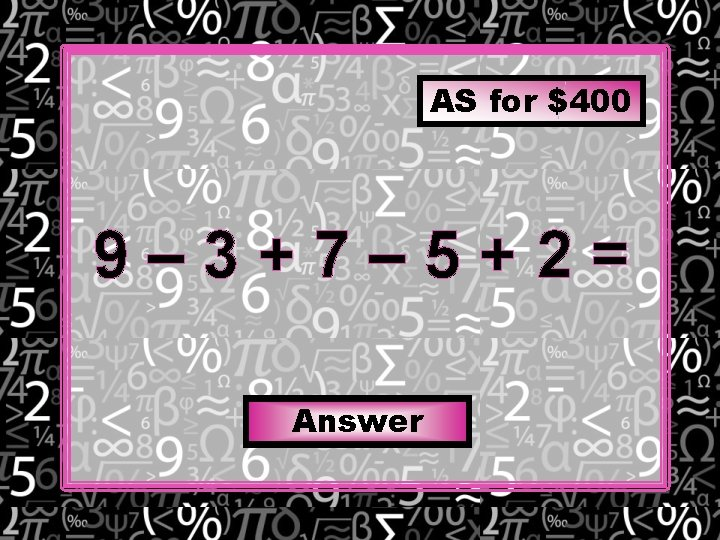 AS for $400 9– 3+7– 5+2= Answer