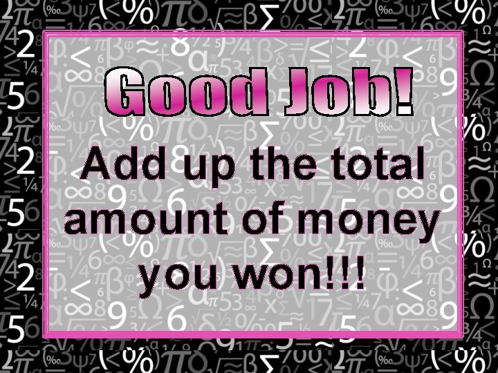 Add up the total amount of money you won!!!