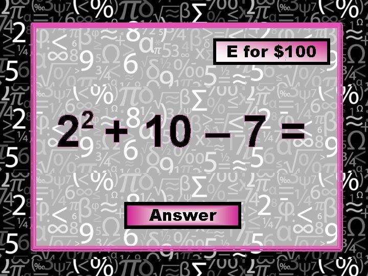 E for $100 2 + 10 – 7 = 2 Answer