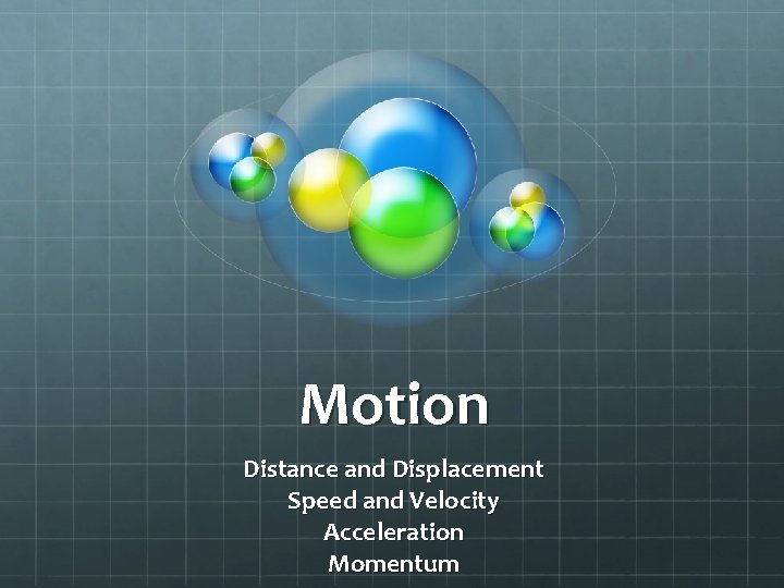 Motion Distance and Displacement Speed and Velocity Acceleration Momentum