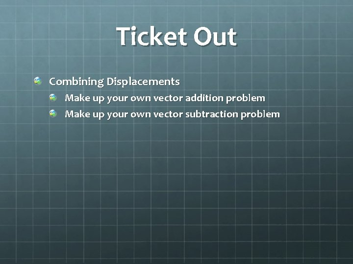 Ticket Out Combining Displacements Make up your own vector addition problem Make up your